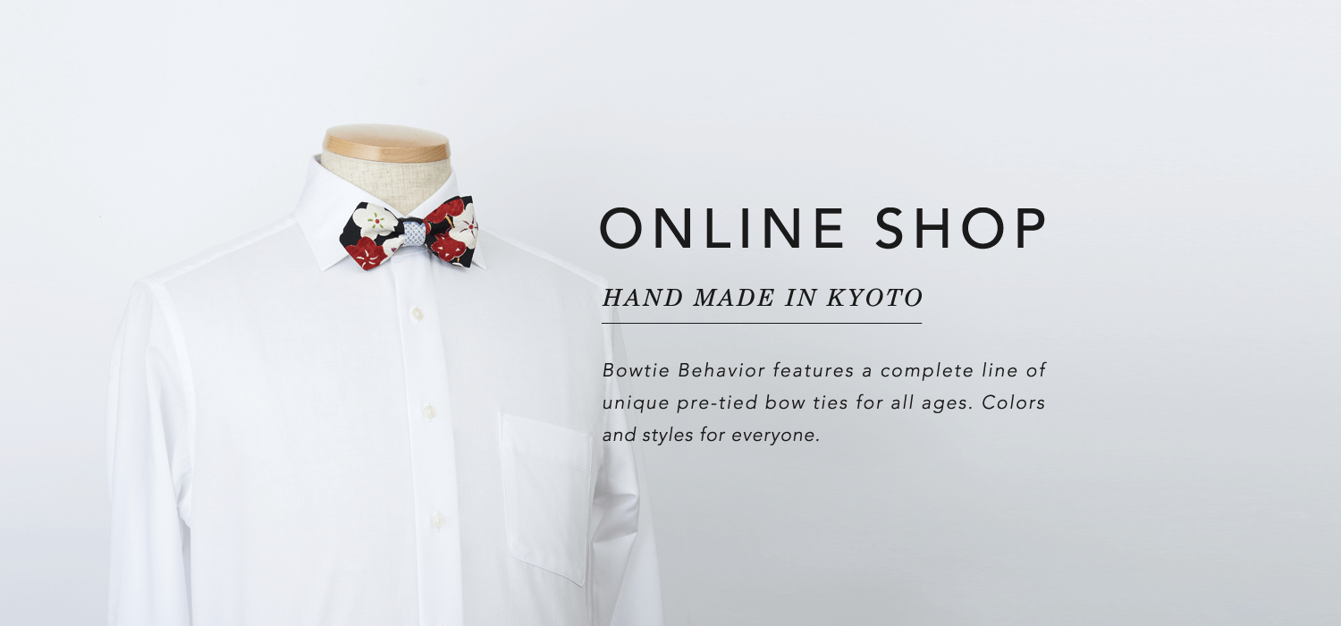 ONLINE SHOP  HAND MADE IN KYOTO - Bowtie Behavior features a complete line of unique pre-tied bow ties for all ages. Colors a nd styles for everyone.